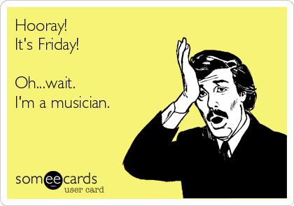 hooray-its-friday-ohwait-im-a-musician-ae63b